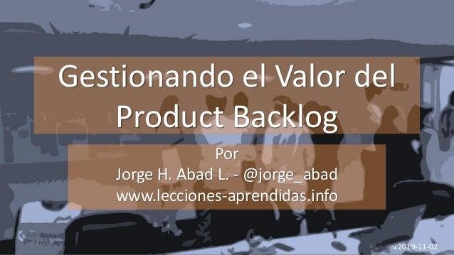 Gestionando el Valor del Product Backlog Por Jorge H. Abad L. - @jorge_abad www.lecciones-aprendidas.info 04/11/2019 v.201...