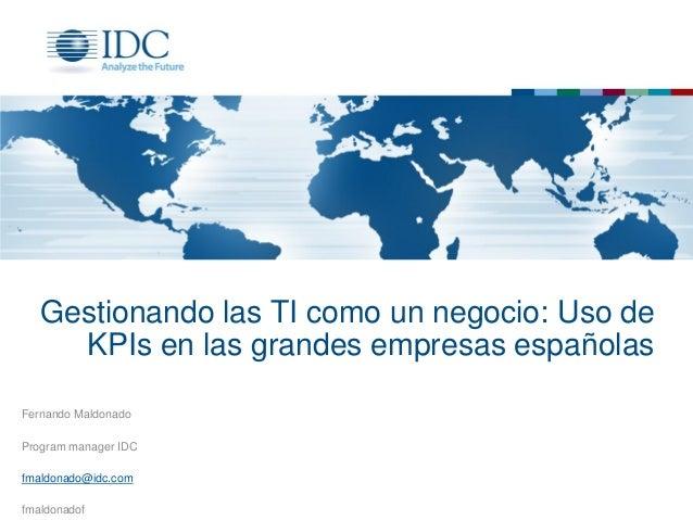 Gestionando las TI como un negocio: Uso de KPIs en las grandes empresas españolas Fernando Maldonado Program manager IDC f...