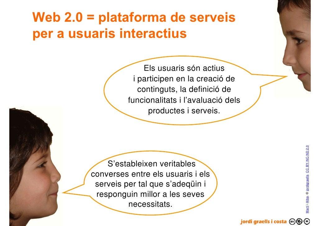 Web 2.0 = plataforma de serveis      per a usuaris interactius                              Els usuaris són actius        ...