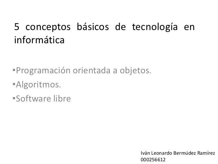 5 conceptos básicos de tecnología eninformática•Programación orientada a objetos.•Algoritmos.•Software libre              ...