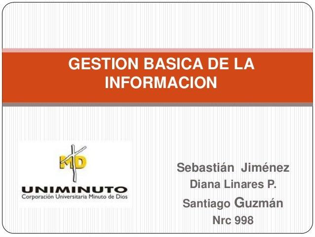 Sebastián Jiménez Diana Linares P. Santiago Guzmán Nrc 998 GESTION BASICA DE LA INFORMACION