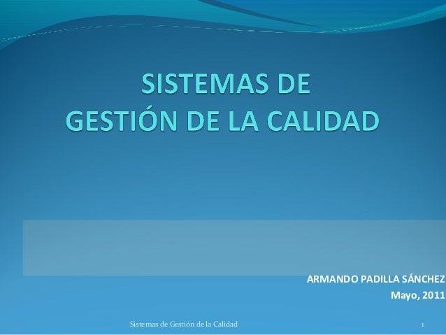 ARMANDO PADILLA SÁNCHEZ Mayo, 2011 Sistemas de Gestión de la Calidad  1