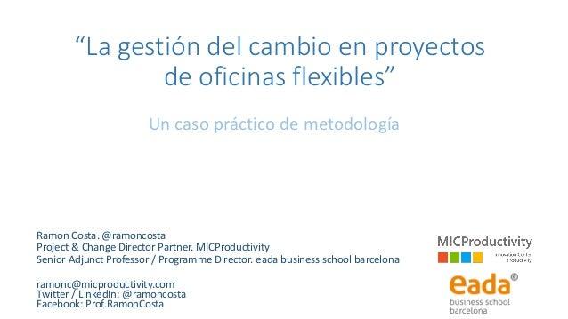 """""""La gestión del cambio en proyectos de oficinas flexibles"""" Un caso práctico de metodología Ramon Costa. @ramoncosta Projec..."""