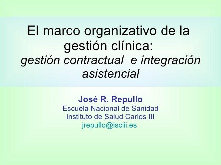 El marco organizativo de la       gestión clínica: gestión contractual e integración            asistencial             Jo...