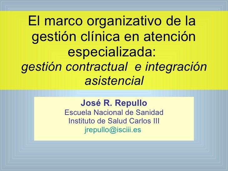 El marco organizativo de la  gestión clínica en atención especializada:  gestión contractual  e integración asistencial Jo...