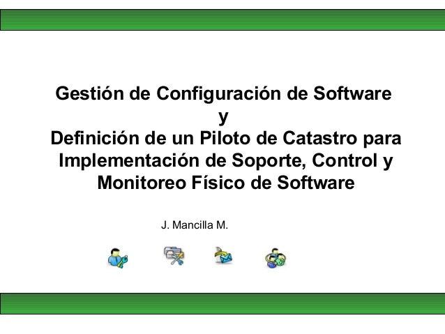 J. Mancilla M. Gestión de Configuración de Software y Definición de un Piloto de Catastro para Implementación de Soporte, ...