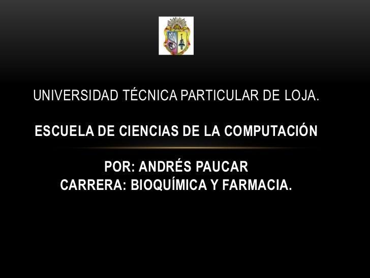 UNIVERSIDAD TÉCNICA PARTICULAR DE LOJA.ESCUELA DE CIENCIAS DE LA COMPUTACIÓN        POR: ANDRÉS PAUCAR   CARRERA: BIOQUÍMI...