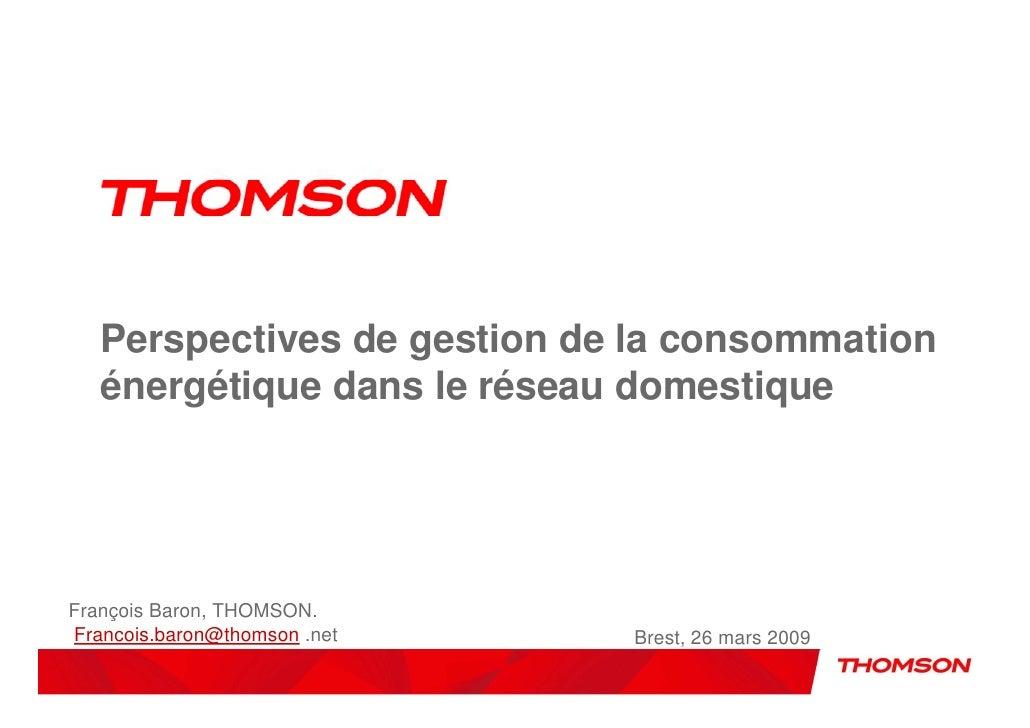 Perspectives de gestion de la consommation    énergétique dans le réseau domestique     François Baron, THOMSON. Francois....