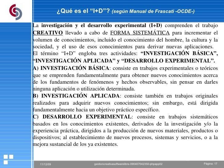 """¿Qué es el """"I+D""""?  (según Manual de Frascati -OCDE-) La  investigación y el desarrollo experimental (I+D)  comprenden el t..."""
