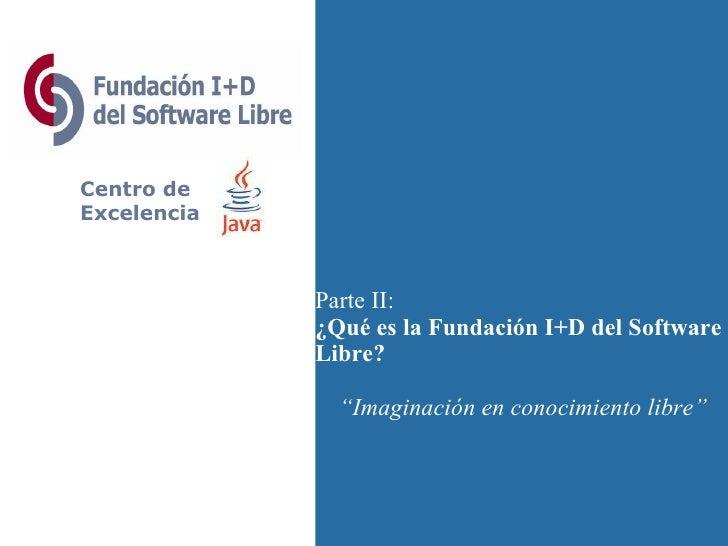 """Centro de Excelencia Parte II: ¿Qué es la Fundación I+D del Software Libre? """" Imaginación en conocimiento libre"""""""