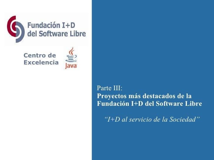 """Centro de Excelencia Parte III: Proyectos más destacados de la Fundación I+D del Software Libre """" I+D al servicio de la So..."""