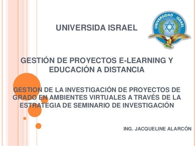UNIVERSIDA ISRAEL GESTIÓN DE PROYECTOS E-LEARNING Y EDUCACIÓN A DISTANCIA GESTION DE LA INVESTIGACIÓN DE PROYECTOS DE GRAD...