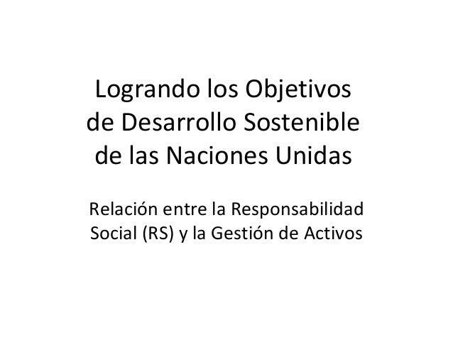 Logrando los Objetivos de Desarrollo Sostenible de las Naciones Unidas Relación entre la Responsabilidad Social (RS) y la ...