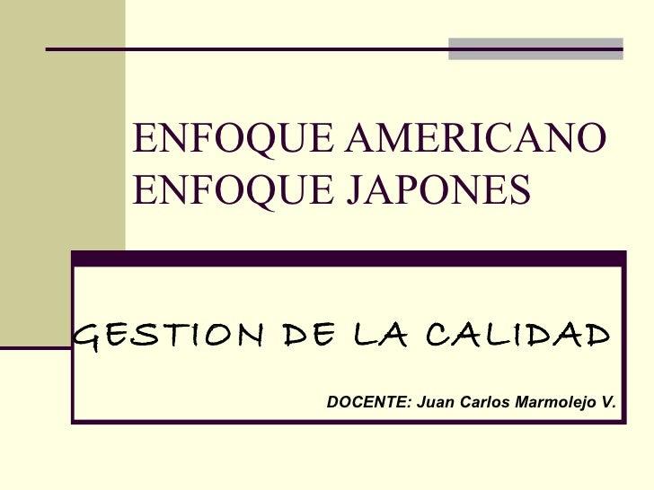 ENFOQUE AMERICANO ENFOQUE JAPONES DOCENTE: Juan Carlos Marmolejo V. GESTION DE LA CALIDAD