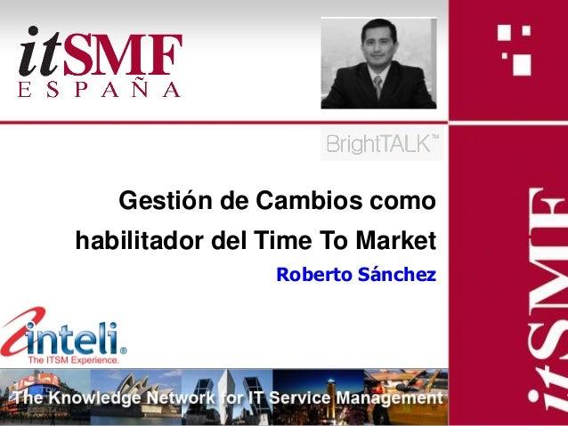 Gestión de Cambios como           habilitador del Time To Market                           Roberto SánchezSlide: 1