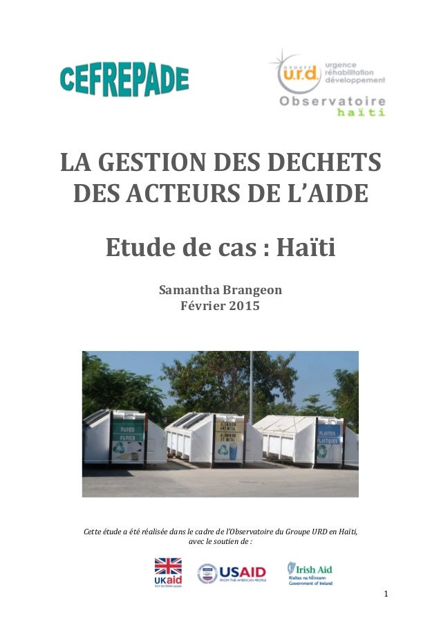 1 LA GESTION DES DECHETS DES ACTEURS DE L'AIDE Etude de cas : Haïti Samantha Brangeon Février 2015 Cette étude a été réali...