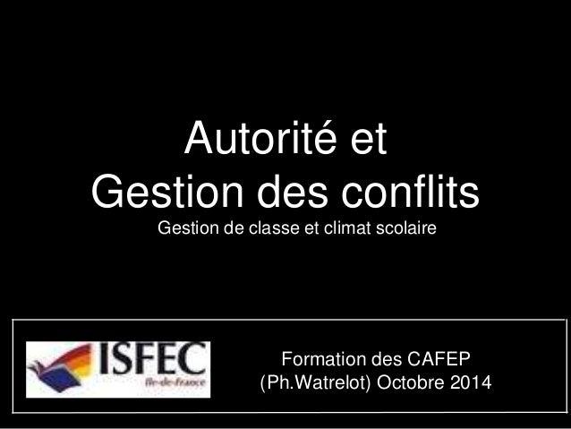 Autorité et  Gestion des conflits  Gestion de classe et climat scolaire  Formation des CAFEP  (Ph.Watrelot) Octobre 2014
