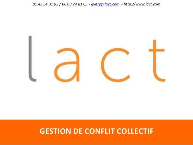 01 43 54 31 63 / 06 03 24 81 65 - gvitry@lact.com - http://www.lact.com GESTION DE CONFLIT COLLECTIF