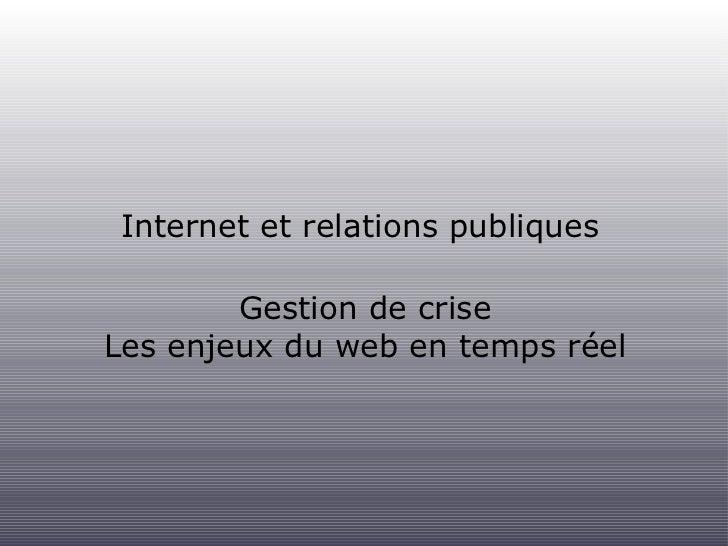 Internet et relations publiques <ul><li>Gestion de crise </li></ul><ul><li>Les enjeux du web en temps réel </li></ul>