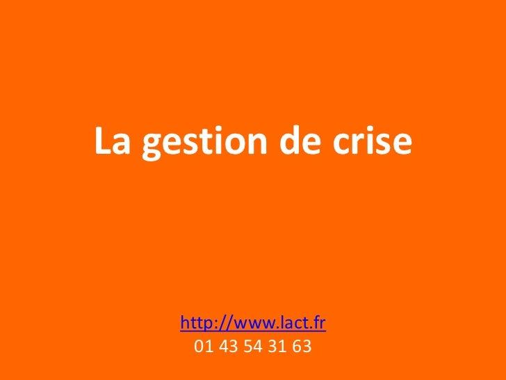 La gestion de crise     http://www.lact.fr       01 43 54 31 63