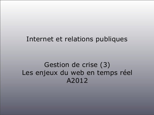 Internet et relations publiques      Gestion de crise (3)Les enjeux du web en temps réel             A2012