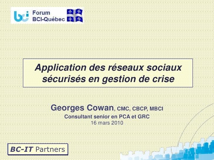 Application des réseaux sociaux        sécurisés en gestion de crise            Georges Cowan, CMC, CBCP, MBCI            ...