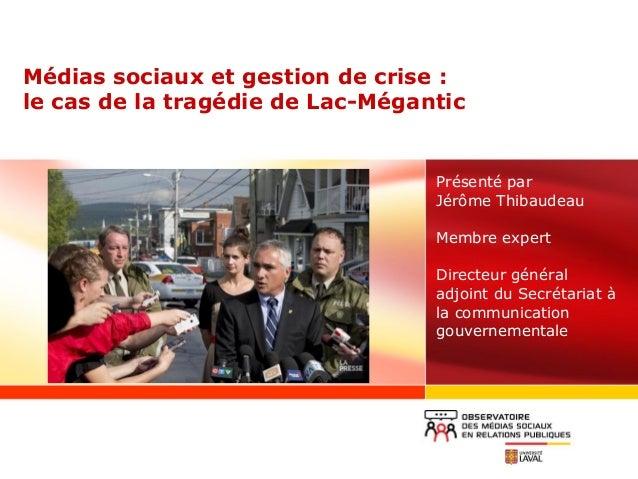 Médias sociaux et gestion de crise : le cas de la tragédie de Lac-Mégantic Présenté par Jérôme Thibaudeau Membre expert Di...