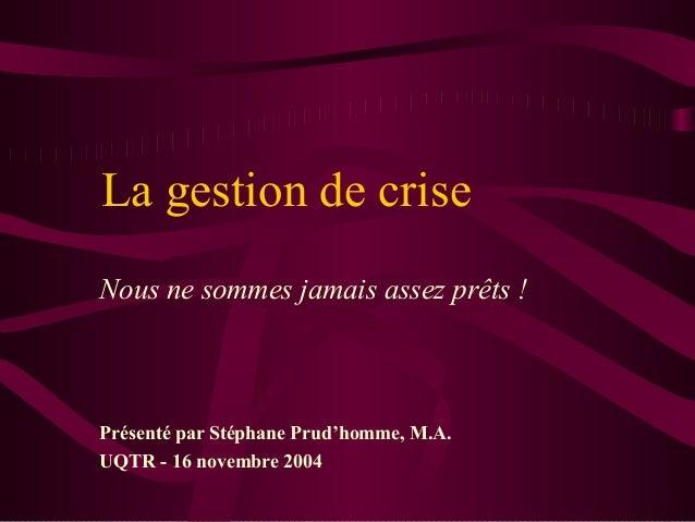 La gestion de criseNous ne sommes jamais assez prêts !Présenté par Stéphane Prud'homme, M.A.UQTR - 16 novembre 2004