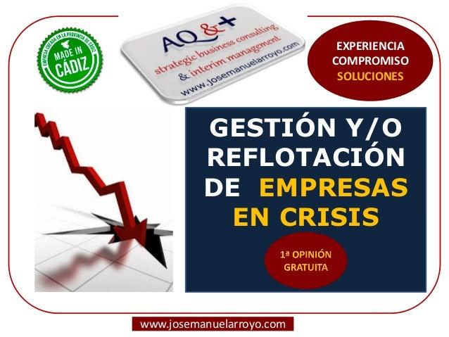 GESTIÓN Y/O REFLOTACIÓN DE EMPRESAS EN CRISIS  www.josemanuelarroyo.com  EXPERIENCIA  COMPROMISO  SOLUCIONES