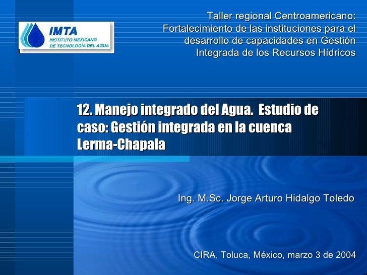 12. Manejo integrado del Agua.  Estudio de caso: Gestión integrada en la cuenca Lerma-Chapala CIRA, Toluca, México, marzo ...