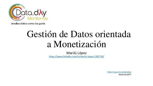 Gestión de Datos orientada a Monetización Marilú López https://www.linkedin.com/in/marilu-lopez-1502718/ https://sg.com.mx...