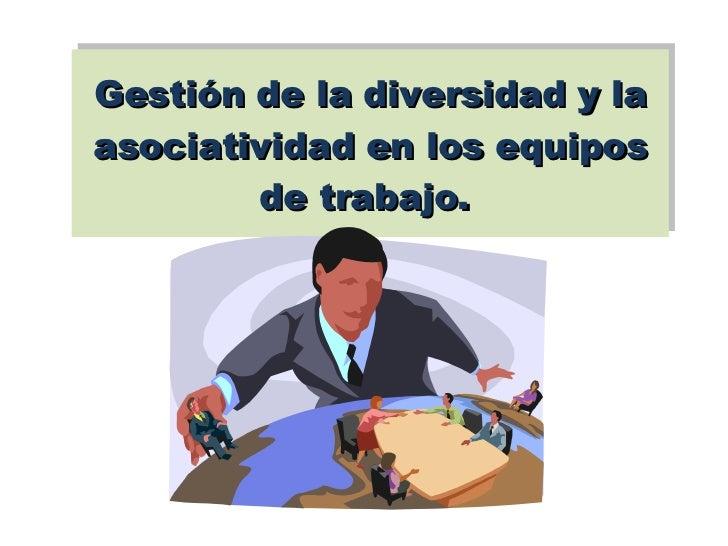Gestión de la diversidad y la asociatividad en los equipos de trabajo.