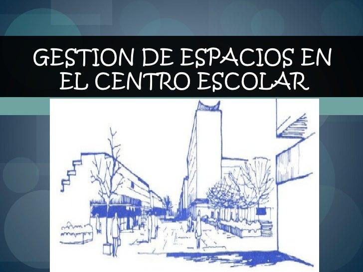 GESTION DE ESPACIOS EN EL CENTRO ESCOLAR