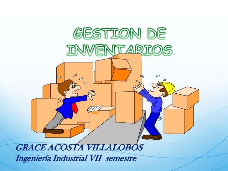 GESTION DE INVENTARIOS<br />GRACE ACOSTA VILLALOBOS <br />Ingeniería Industrial VII  semestre<br />