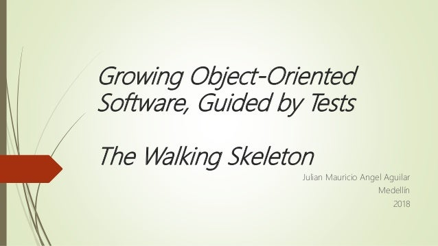 Growing Object-Oriented Software, Guided by Tests The Walking Skeleton Julian Mauricio Angel Aguilar Medellín 2018
