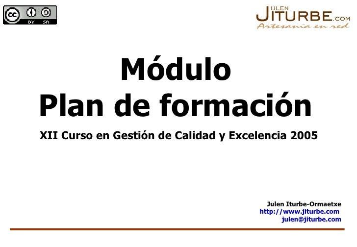 Módulo Plan de formación XII Curso en Gestión de Calidad y Excelencia 2005 Julen Iturbe-Ormaetxe http://www.jiturbe.com   ...