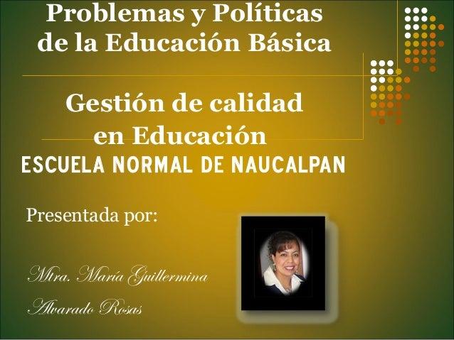 Problemas y Políticas  de la Educación Básica  Gestión de calidad  en Educación  Escuela Normal de Naucalpan  Presentada p...