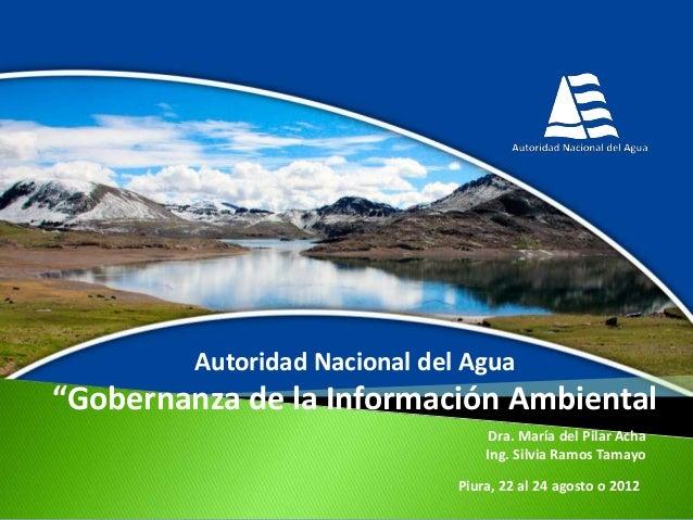 """Autoridad Nacional del Agua  """"Gobernanza de la Información Ambiental Dra. María del Pilar Acha Ing. Silvia Ramos Tamayo Pi..."""
