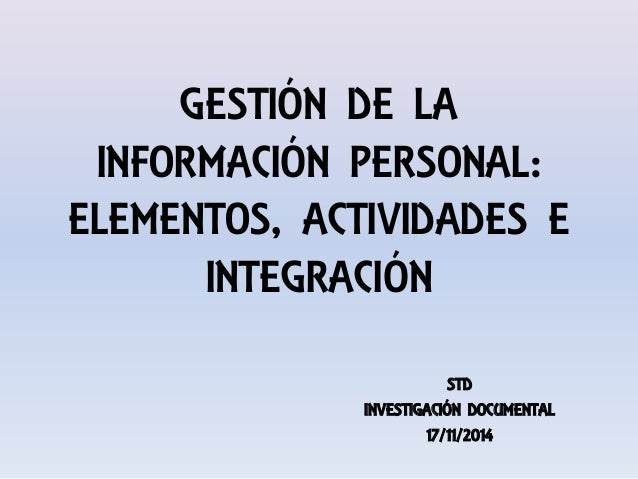 GESTIÓN DE LA INFORMACIÓN PERSONAL: ELEMENTOS, ACTIVIDADES E INTEGRACIÓN STD INVESTIGACIÓN DOCUMENTAL 17/11/2014