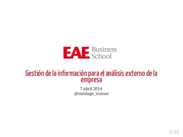 Gestióndelainformaciónparael análisis externo dela empresa 7 abril 2014 @santiago_roman 1 / 22