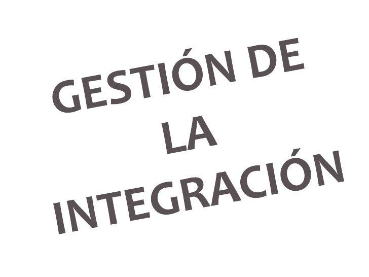 GESTIÓN DE LA INTEGRACIÓNProcesos y actividades necesarias para identificar, definir, combinar, unificar y coordinar los p...