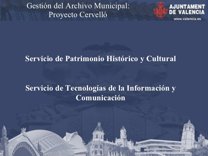 Gestión del Archivo Municipal: Proyecto Cervelló Servicio de Patrimonio Histórico y Cultural Servicio de Tecnologías de la...