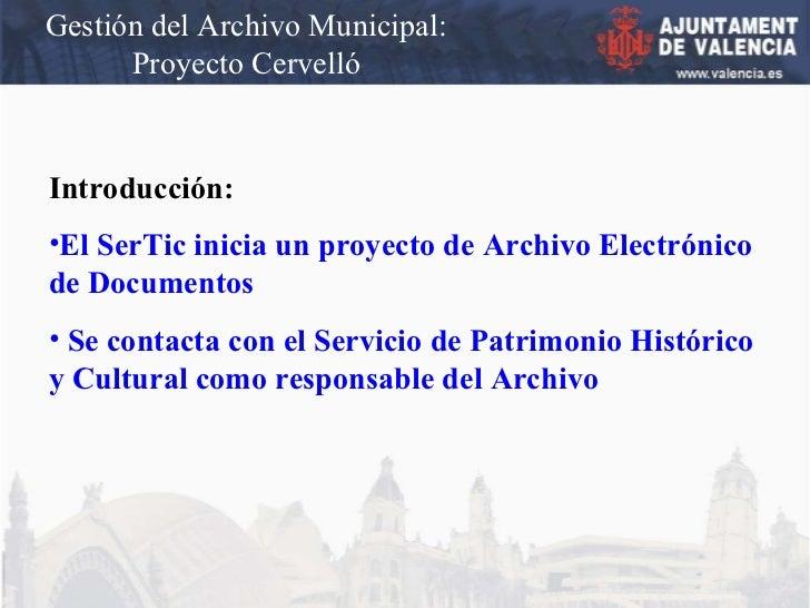 Gestión del Archivo Municipal: Proyecto Cervelló <ul><li>Introducción: </li></ul><ul><li>El SerTic inicia un proyecto de A...