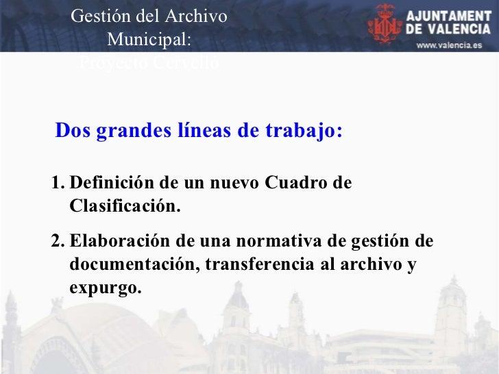 Gestión del Archivo Municipal: Proyecto Cervelló Dos grandes líneas de trabajo: <ul><li>Definición de un nuevo Cuadro de  ...
