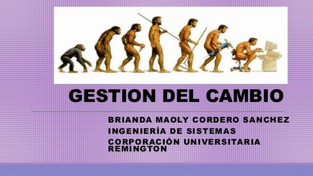GESTION DEL CAMBIO BRIANDA MAOLY CORDERO SANCHEZ INGENIERÍA DE SISTEMAS CORPORACIÓN UNIVERSITARIA REMINGTON