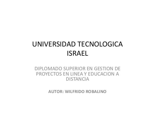 UNIVERSIDAD TECNOLOGICA ISRAEL DIPLOMADO SUPERIOR EN GESTION DE PROYECTOS EN LINEA Y EDUCACION A DISTANCIA AUTOR: WILFRIDO...