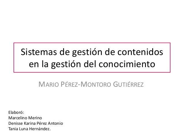 Sistemas de gestión de contenidos        en la gestión del conocimiento               MARIO PÉREZ-MONTORO GUTIÉRREZElaboró...