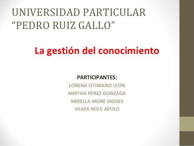 """UNIVERSIDAD PARTICULAR""""PEDRO RUIZ GALLO""""La gestión del conocimientoPARTICIPANTES:LORENA OTINIANO LEÓNMIRTHA PÉREZ GONZAGAM..."""