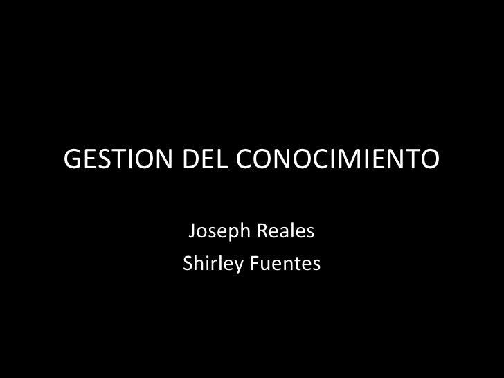 GESTION DEL CONOCIMIENTO<br />Joseph Reales<br />Shirley Fuentes<br />
