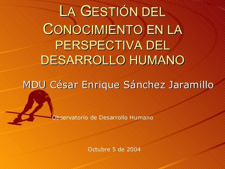 L A  G ESTIÓN DEL  C ONOCIMIENTO EN LA PERSPECTIVA DEL DESARROLLO HUMANO MDU César Enrique Sánchez Jaramillo Observatorio ...